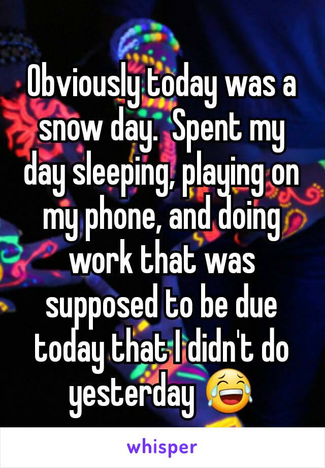 Obviously today was a snow day.  Spent my day sleeping, playing on my phone, and doing work that was supposed to be due today that I didn't do yesterday 😂