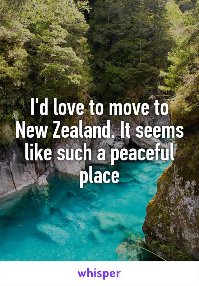 I'd love to move to New Zealand. It seems like such a peaceful place