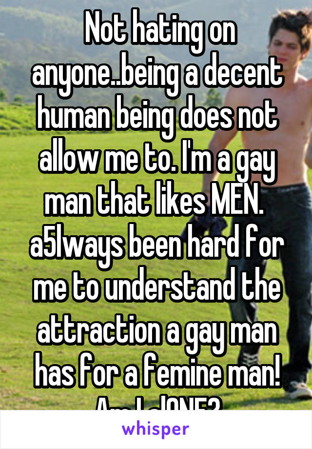 Not hating on anyone..being a decent human being does not allow me to. I'm a gay man that likes MEN.  a5lways been hard for me to understand the attraction a gay man has for a femine man! Am I alONE?