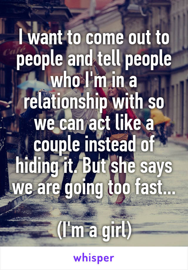 I want to come out to people and tell people who I'm in a relationship with so we can act like a couple instead of hiding it. But she says we are going too fast...  (I'm a girl)
