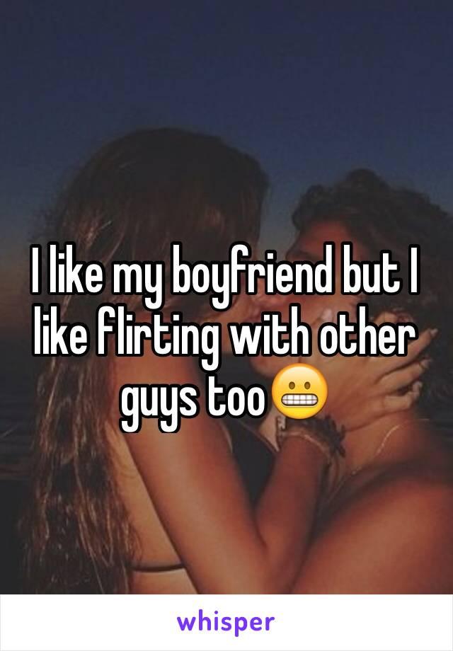 I like my boyfriend but I like flirting with other guys too😬