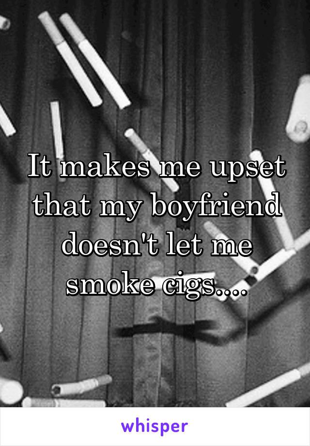 It makes me upset that my boyfriend doesn't let me smoke cigs....