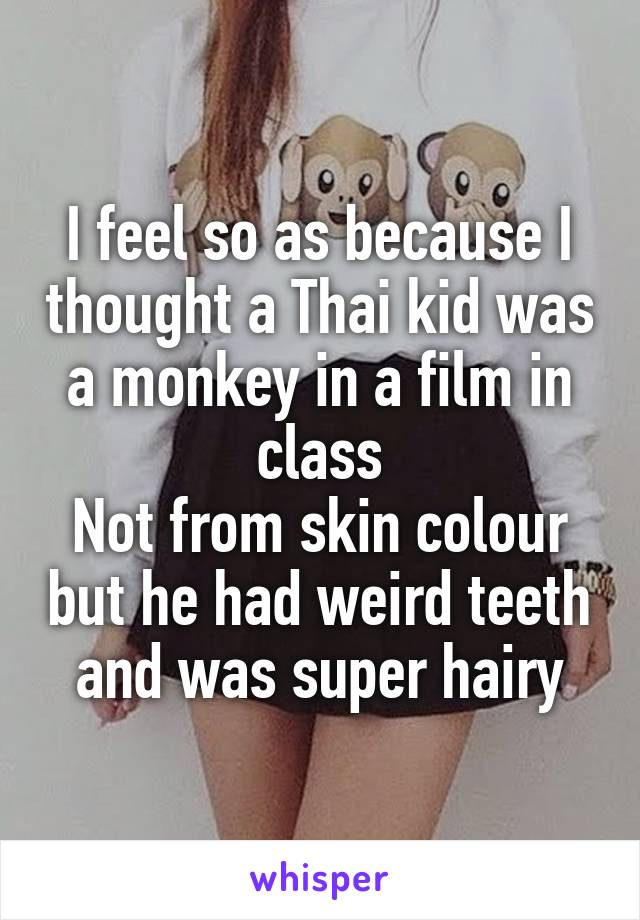 I feel so as because I thought a Thai kid was a monkey in a film in class Not from skin colour but he had weird teeth and was super hairy
