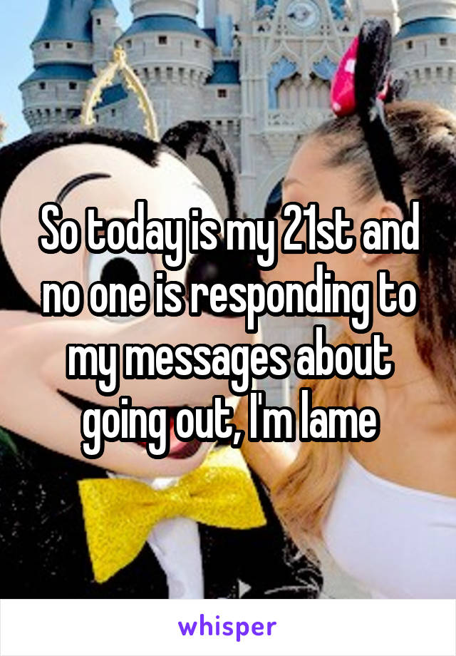 So today is my 21st and no one is responding to my messages about going out, I'm lame