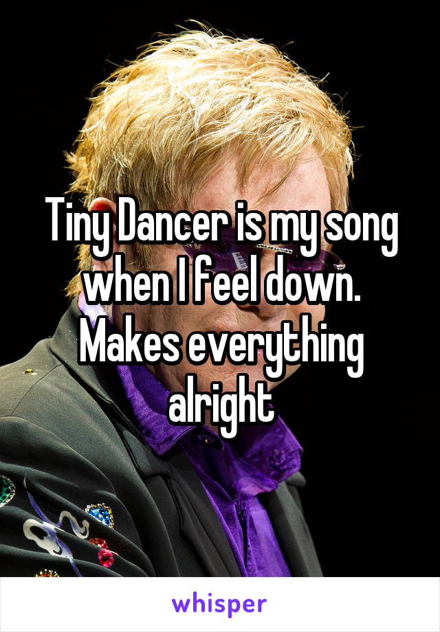 Tiny Dancer is my song when I feel down. Makes everything alright