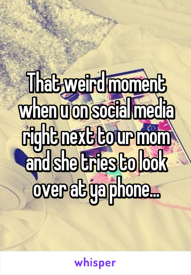 That weird moment when u on social media right next to ur mom and she tries to look over at ya phone...