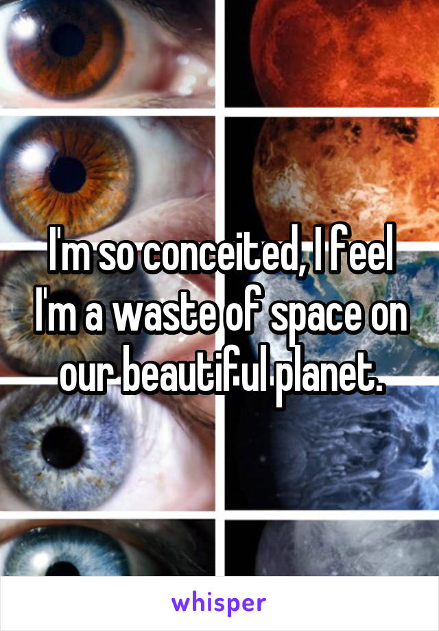 I'm so conceited, I feel I'm a waste of space on our beautiful planet.