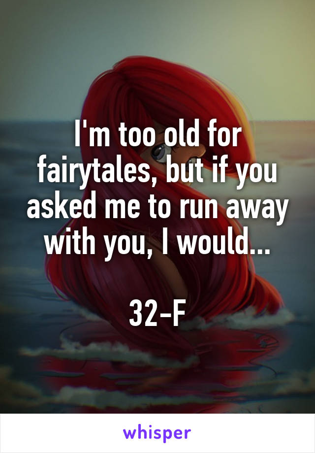 I'm too old for fairytales, but if you asked me to run away with you, I would...  32-F