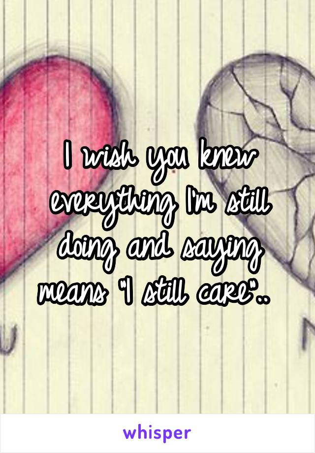 "I wish you knew everything I'm still doing and saying means ""I still care"".."