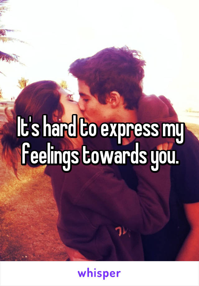 It's hard to express my feelings towards you.