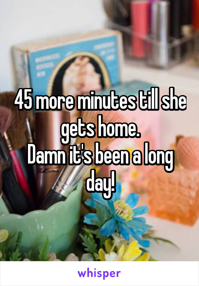 45 more minutes till she gets home. Damn it's been a long day!