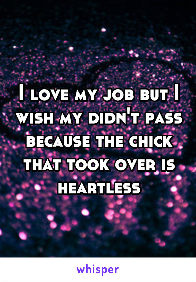 I love my job but I wish my didn't pass because the chick that took over is heartless