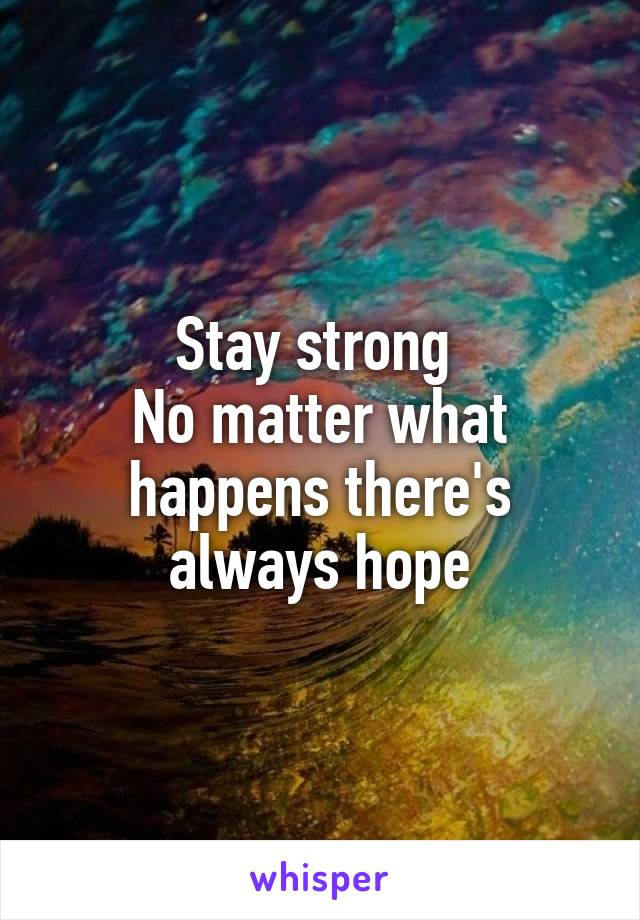 Stay strong  No matter what happens there's always hope