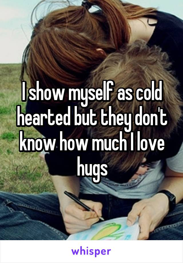 I show myself as cold hearted but they don't know how much I love hugs