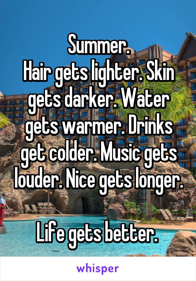 Summer. Hair gets lighter. Skin gets darker. Water gets warmer. Drinks get colder. Music gets louder. Nice gets longer.  Life gets better.