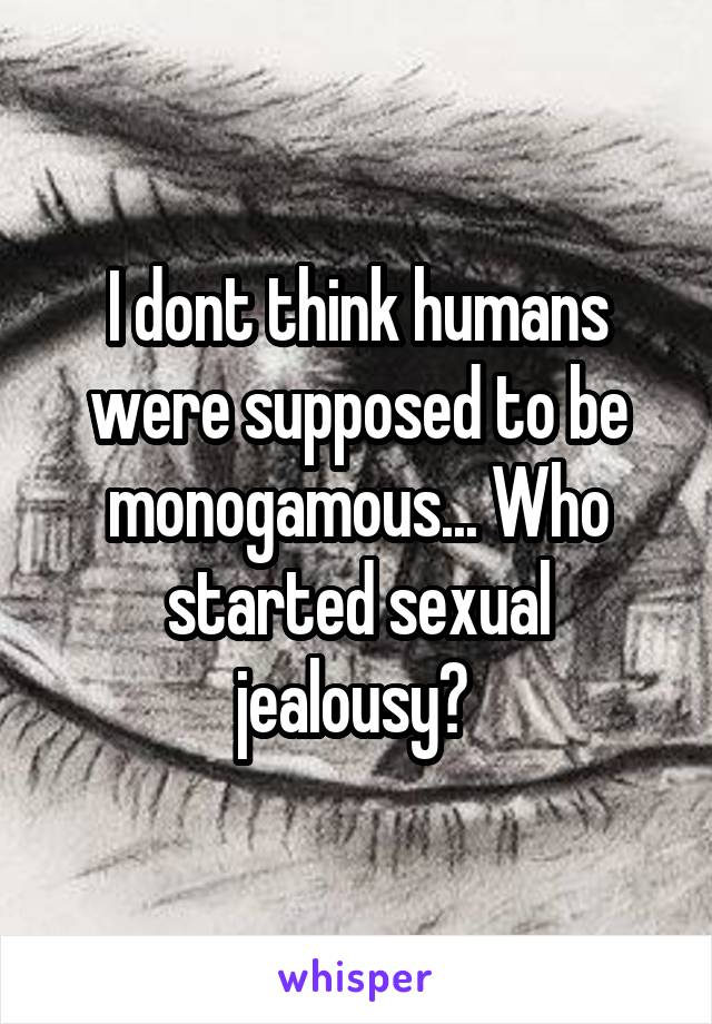 I dont think humans were supposed to be monogamous... Who started sexual jealousy?