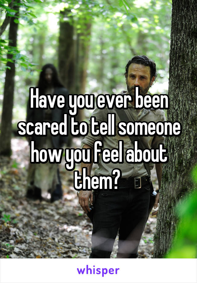 Have you ever been scared to tell someone how you feel about them?