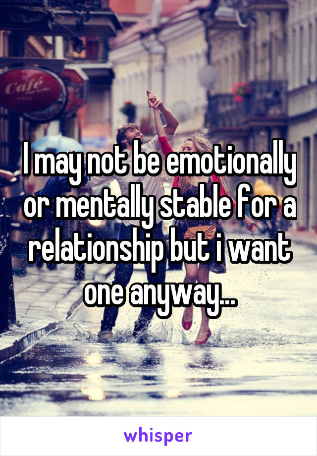 I may not be emotionally or mentally stable for a relationship but i want one anyway...