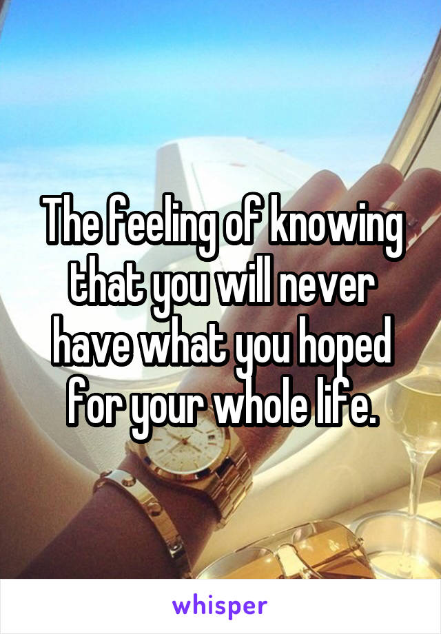 The feeling of knowing that you will never have what you hoped for your whole life.