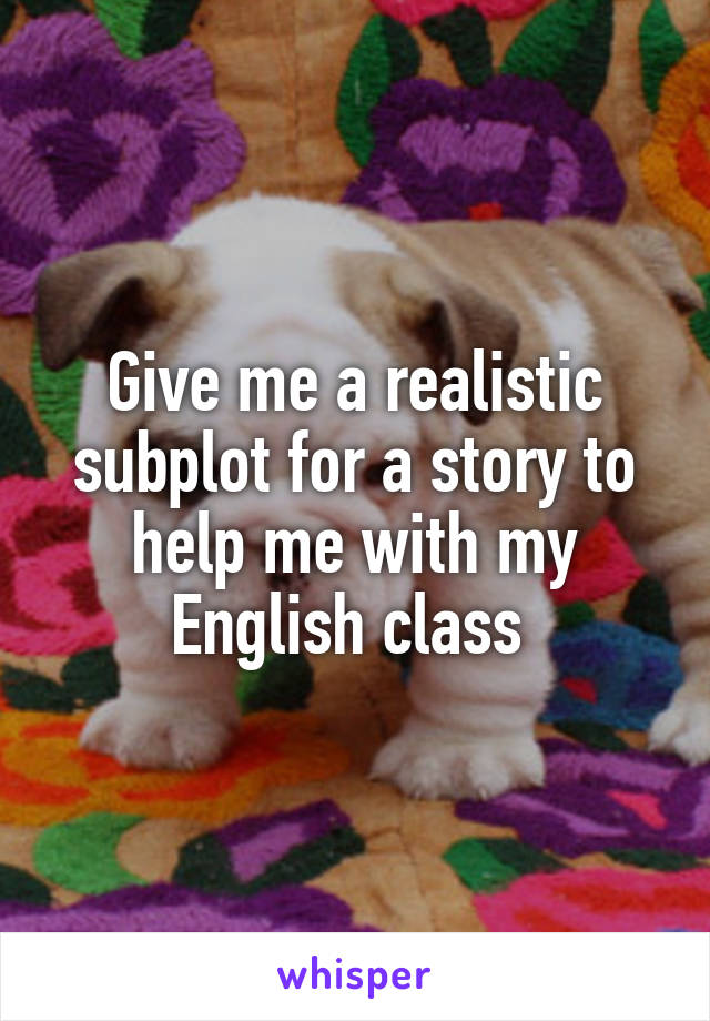 Give me a realistic subplot for a story to help me with my English class