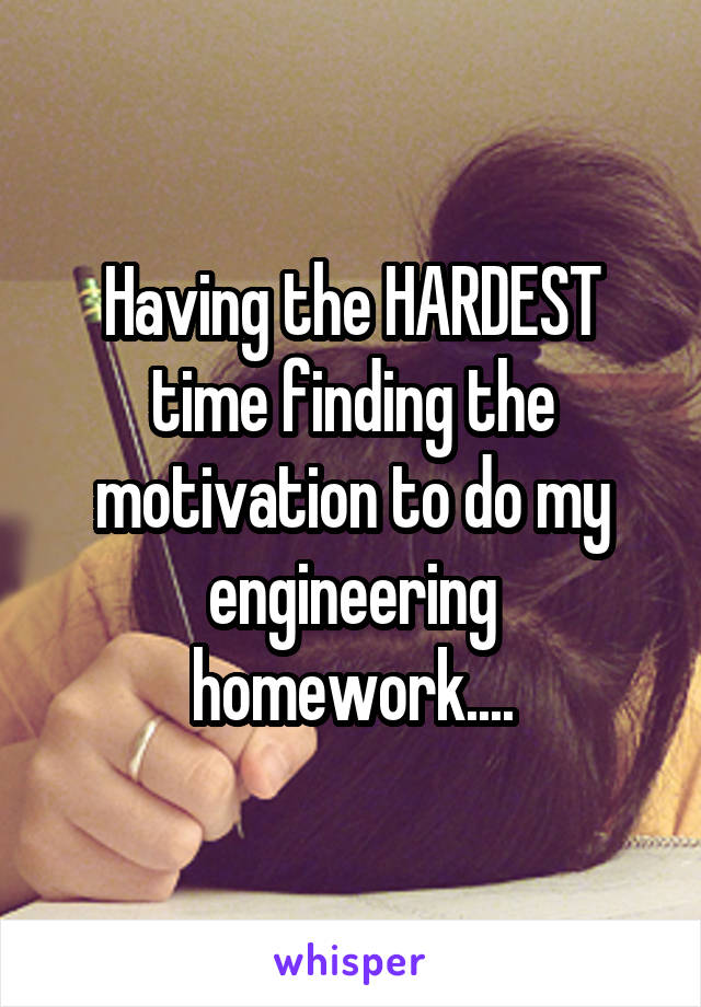 Having the HARDEST time finding the motivation to do my engineering homework....