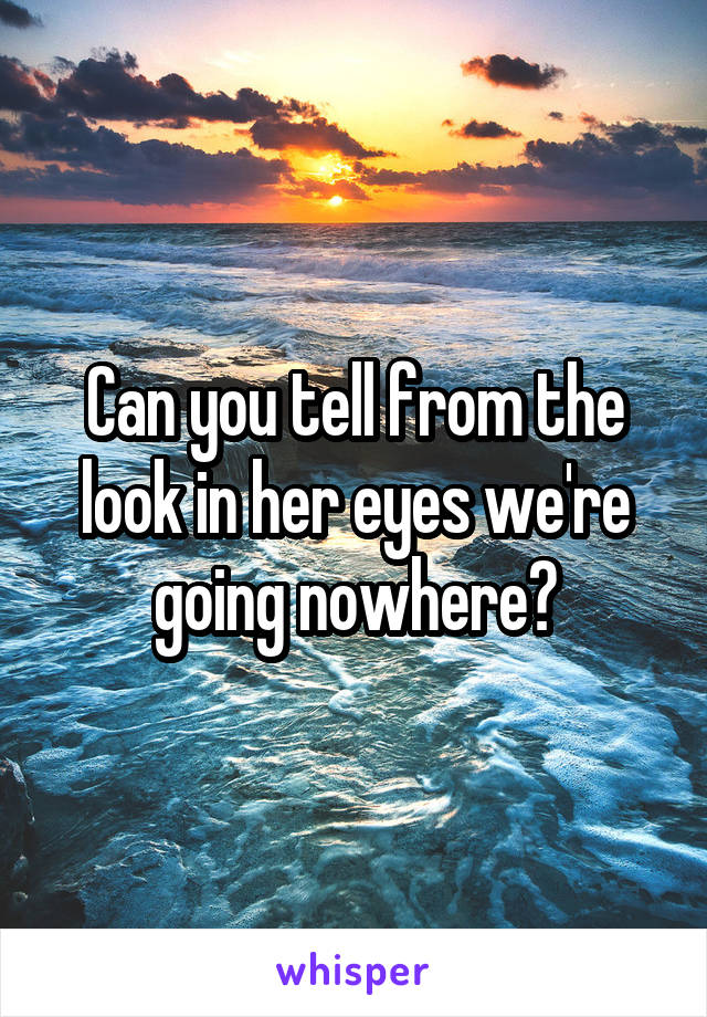 Can you tell from the look in her eyes we're going nowhere?