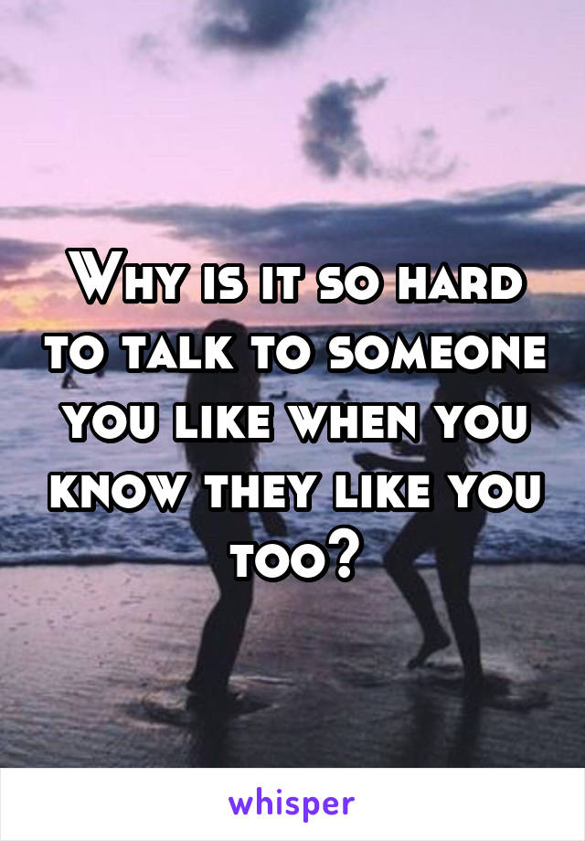 Why is it so hard to talk to someone you like when you know they like you too?
