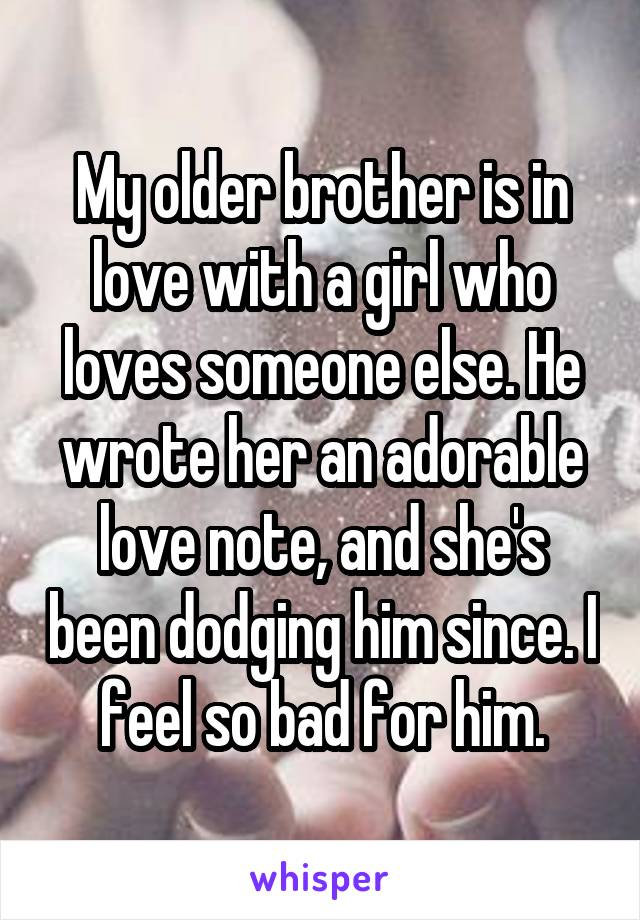 My older brother is in love with a girl who loves someone else. He wrote her an adorable love note, and she's been dodging him since. I feel so bad for him.