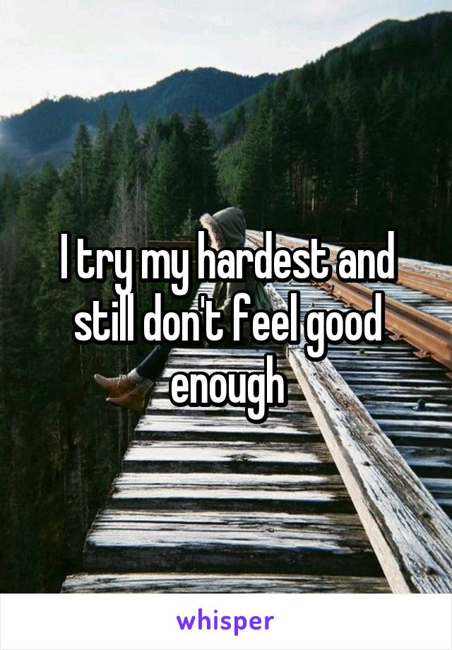 I try my hardest and still don't feel good enough