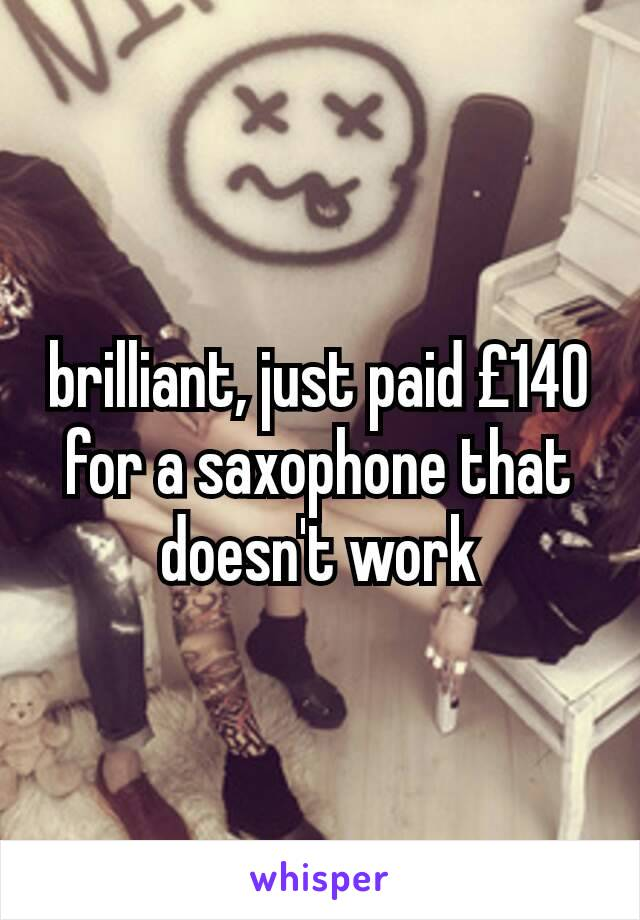 brilliant, just paid £140 for a saxophone that doesn't work