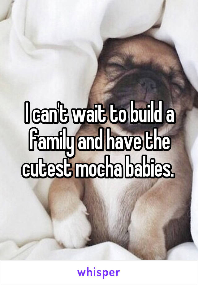 I can't wait to build a family and have the cutest mocha babies.