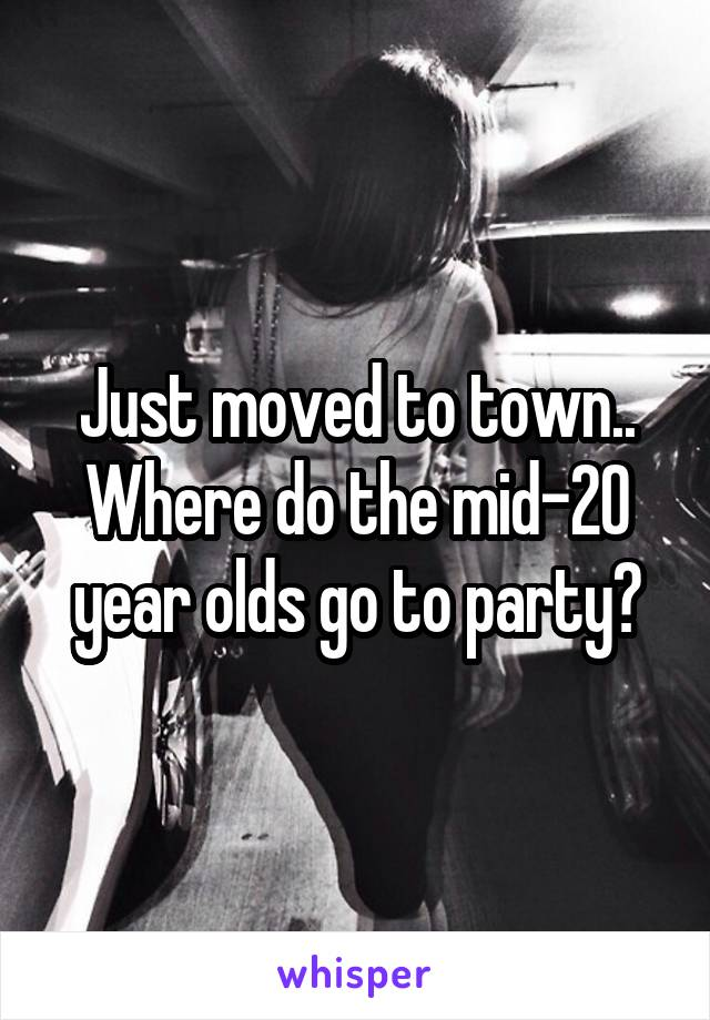 Just moved to town.. Where do the mid-20 year olds go to party?