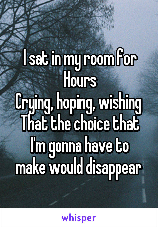 I sat in my room for Hours Crying, hoping, wishing  That the choice that I'm gonna have to make would disappear