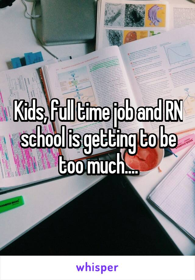 Kids, full time job and RN school is getting to be too much....
