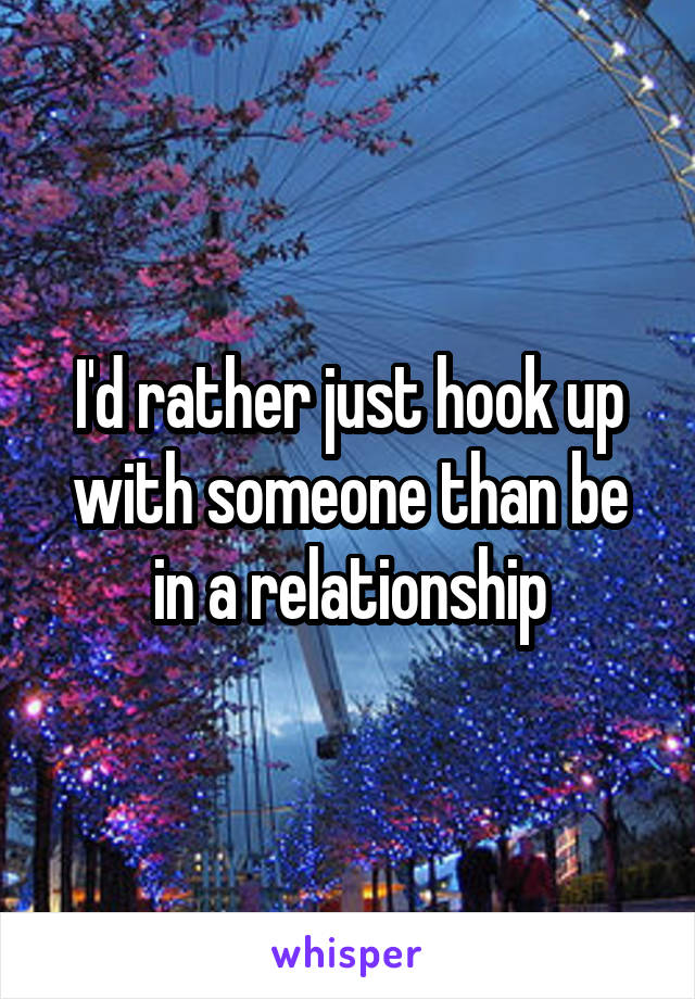 I'd rather just hook up with someone than be in a relationship