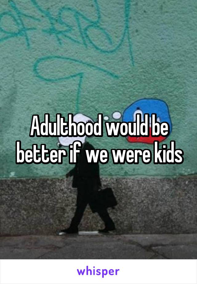 Adulthood would be better if we were kids