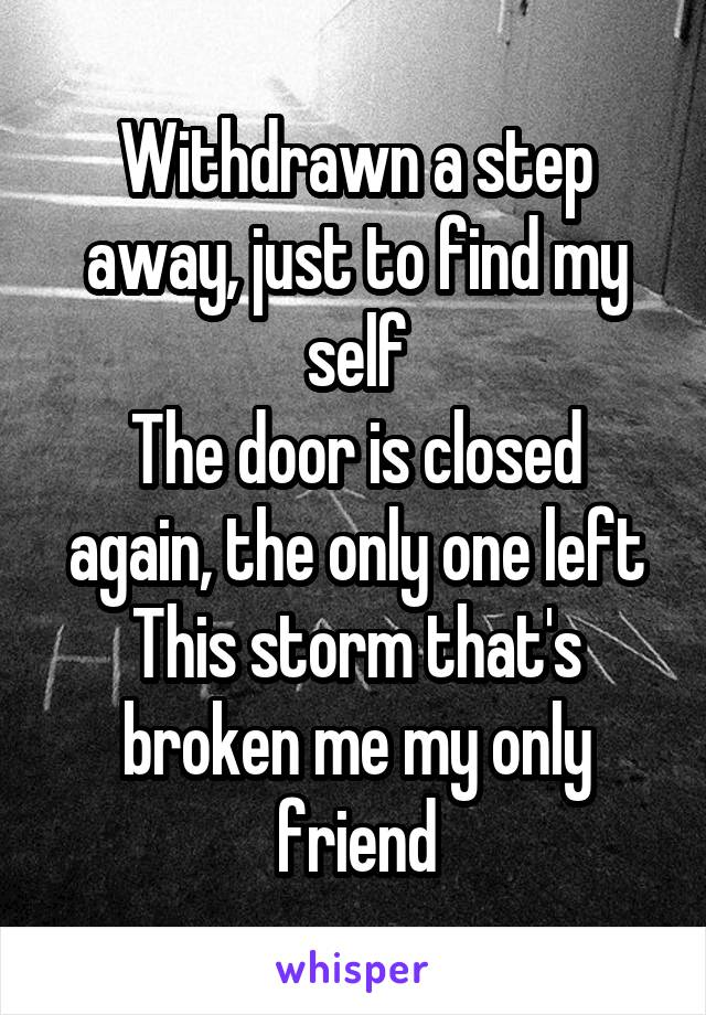 Withdrawn a step away, just to find my self The door is closed again, the only one left This storm that's broken me my only friend