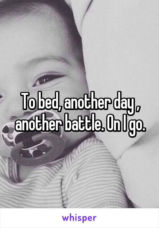 To bed, another day , another battle. On I go.