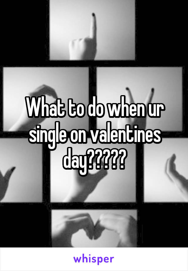 What to do when ur single on valentines day?????