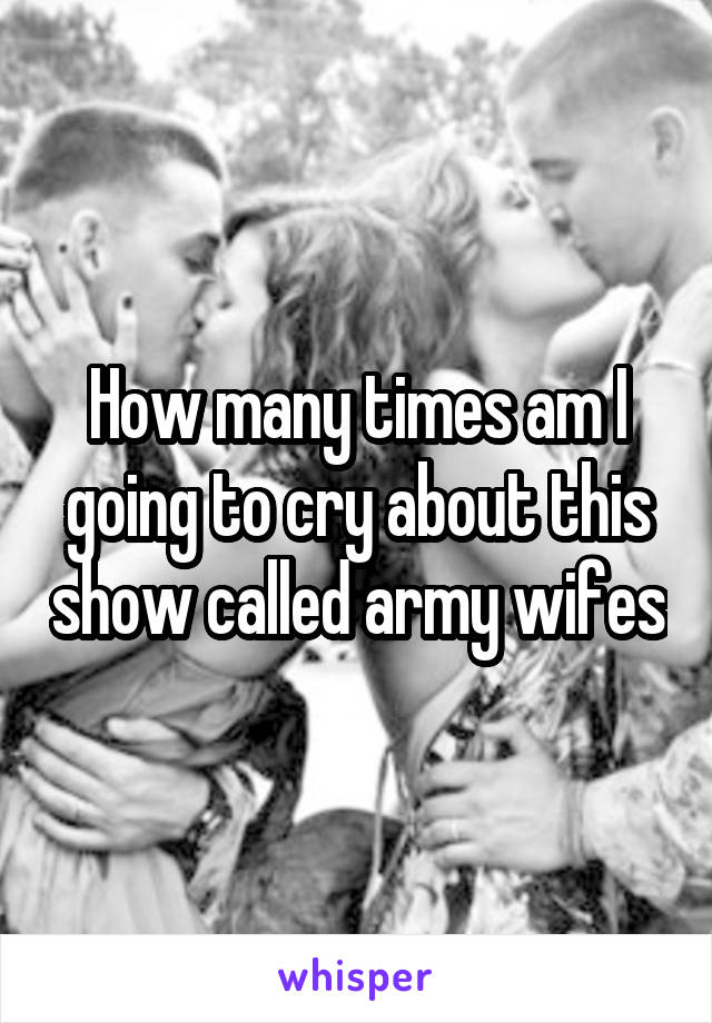 How many times am I going to cry about this show called army wifes