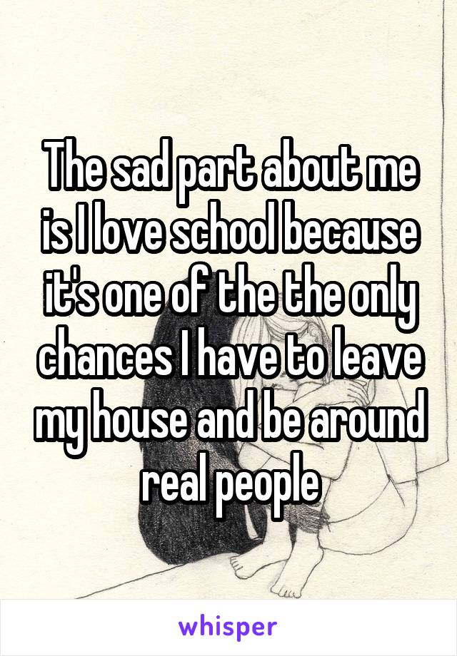 The sad part about me is I love school because it's one of the the only chances I have to leave my house and be around real people