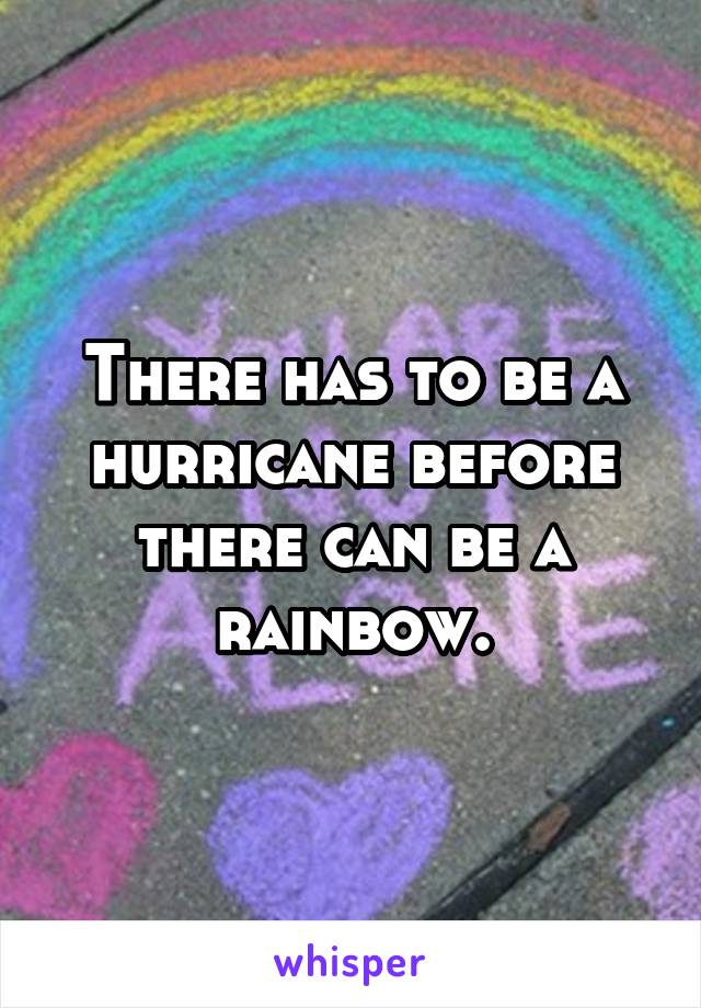 There has to be a hurricane before there can be a rainbow.