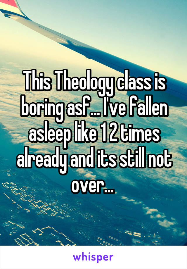 This Theology class is boring asf... I've fallen asleep like 1 2 times already and its still not over...