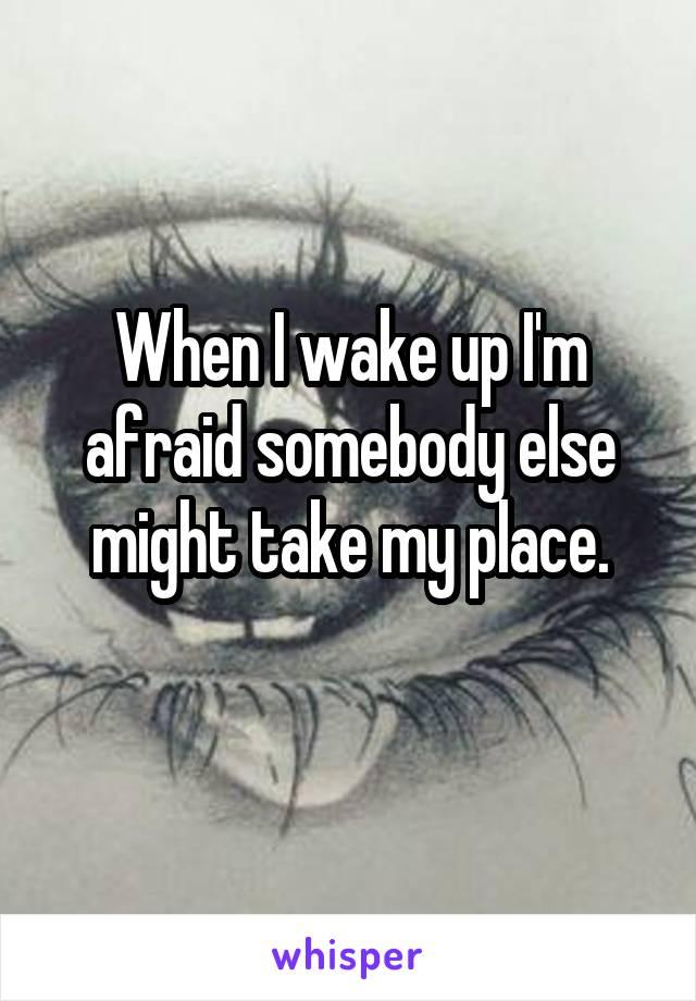 When I wake up I'm afraid somebody else might take my place.