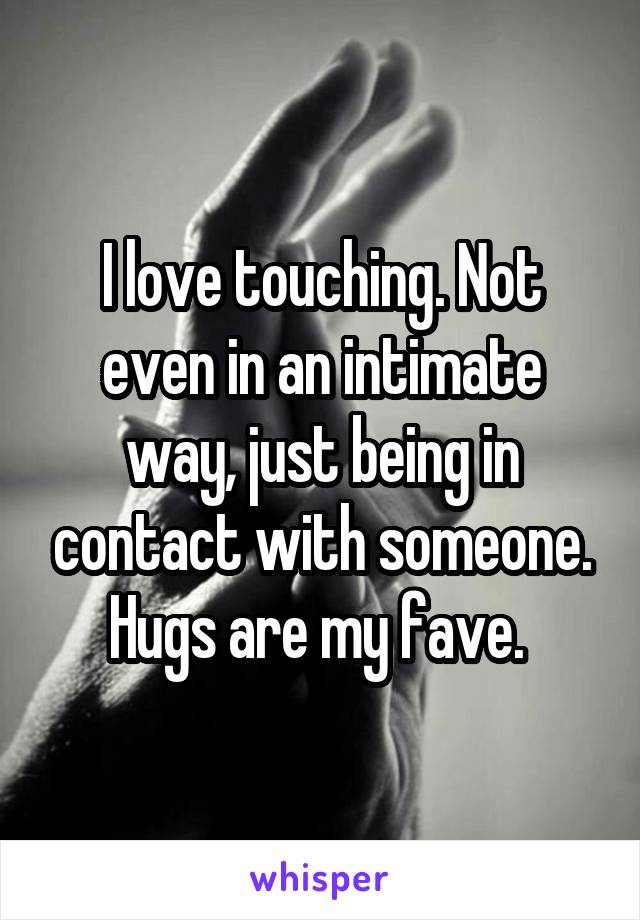 I love touching. Not even in an intimate way, just being in contact with someone. Hugs are my fave.