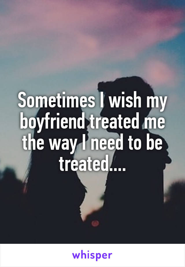 Sometimes I wish my boyfriend treated me the way I need to be treated....