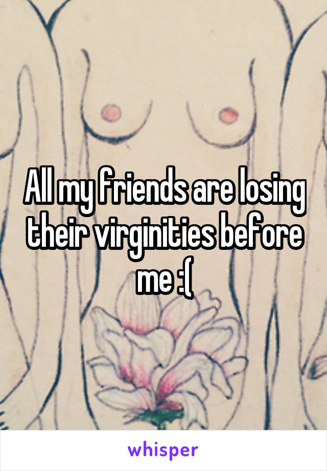 All my friends are losing their virginities before me :(