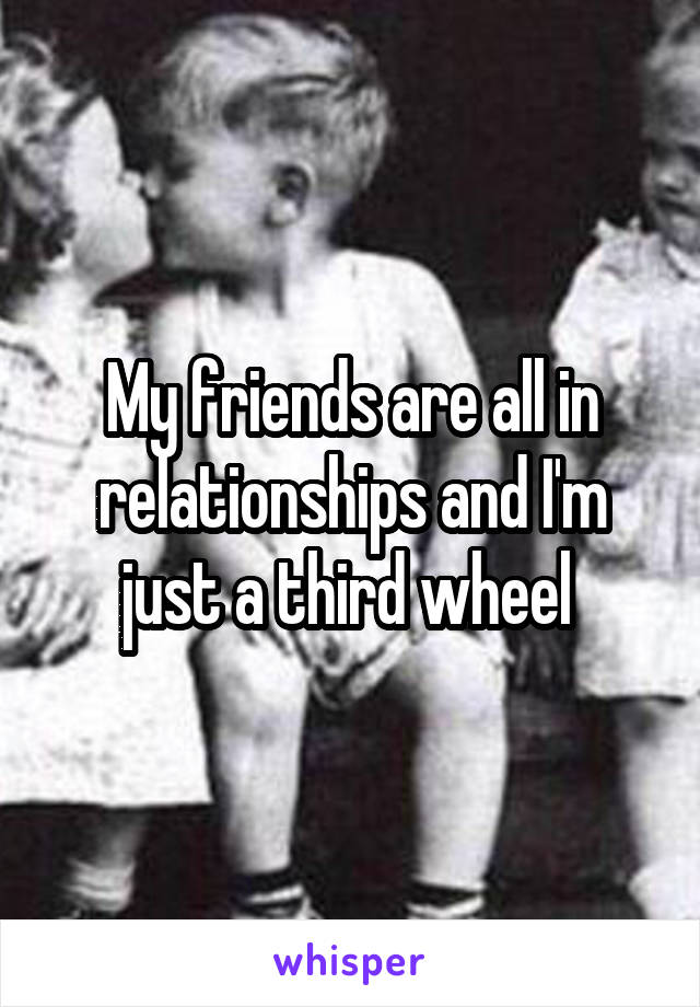 My friends are all in relationships and I'm just a third wheel