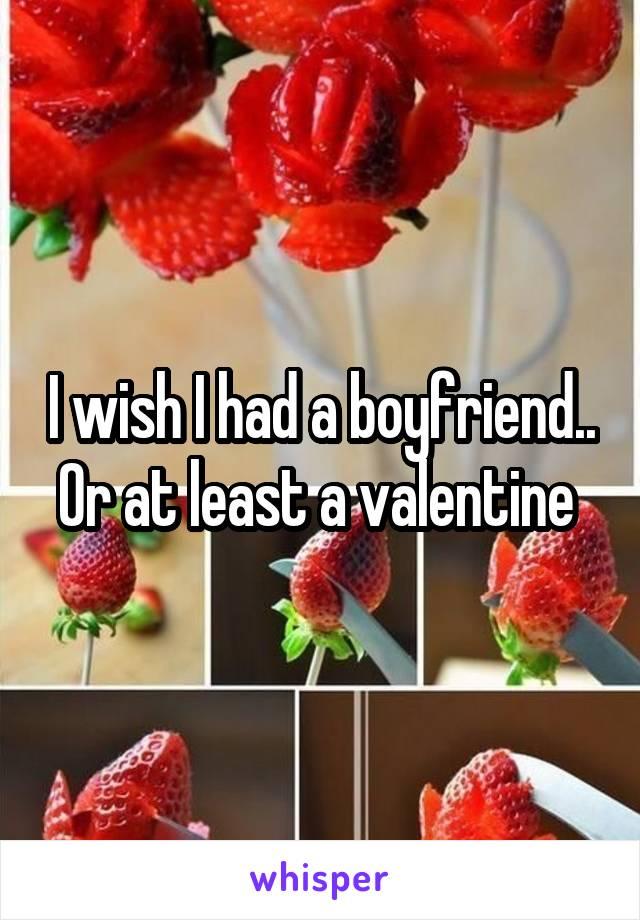 I wish I had a boyfriend.. Or at least a valentine