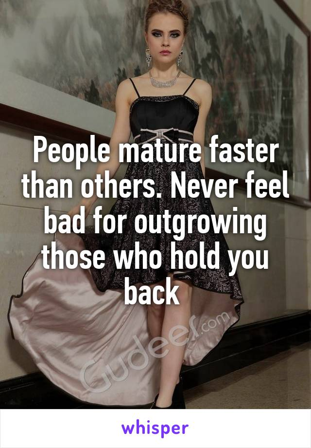 People mature faster than others. Never feel bad for outgrowing those who hold you back